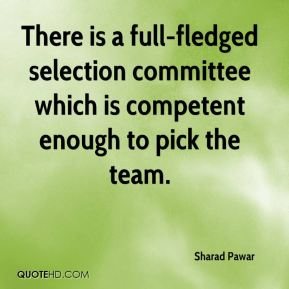 Sharad Pawar  - There is a full-fledged selection committee which is competent enough to pick the team.
