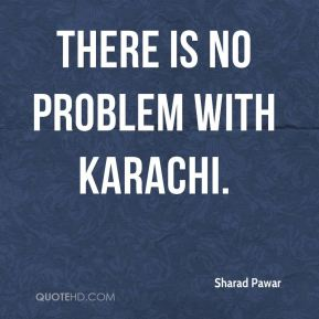 There is no problem with Karachi.