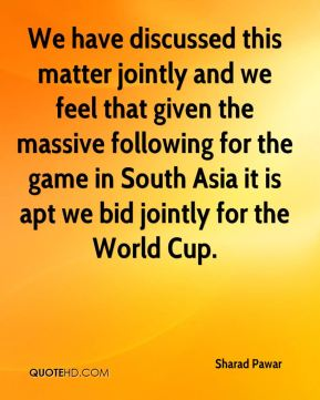 We have discussed this matter jointly and we feel that given the massive following for the game in South Asia it is apt we bid jointly for the World Cup.