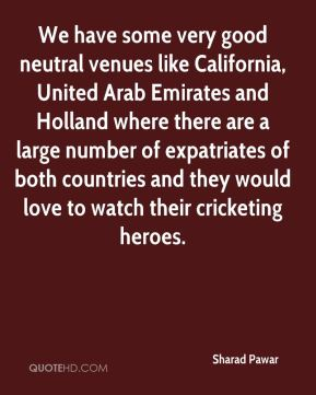 Sharad Pawar  - We have some very good neutral venues like California, United Arab Emirates and Holland where there are a large number of expatriates of both countries and they would love to watch their cricketing heroes.