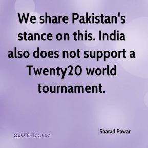 We share Pakistan's stance on this. India also does not support a Twenty20 world tournament.