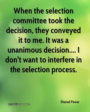 Sharad Pawar  - When the selection committee took the decision, they conveyed it to me. It was a unanimous decision.... I don't want to interfere in the selection process.