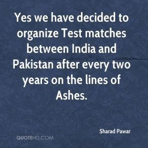 Yes we have decided to organize Test matches between India and Pakistan after every two years on the lines of Ashes.