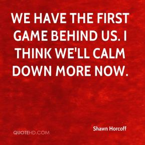 Shawn Horcoff  - We have the first game behind us. I think we'll calm down more now.