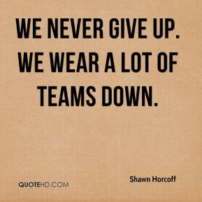 Shawn Horcoff  - We never give up. We wear a lot of teams down.