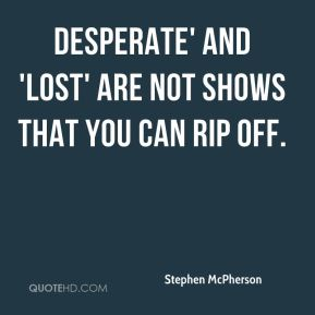 Stephen McPherson  - Desperate' and 'Lost' are not shows that you can rip off.