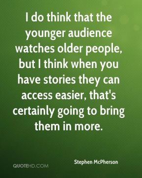 Stephen McPherson  - I do think that the younger audience watches older people, but I think when you have stories they can access easier, that's certainly going to bring them in more.