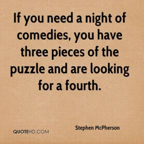 Stephen McPherson  - If you need a night of comedies, you have three pieces of the puzzle and are looking for a fourth.