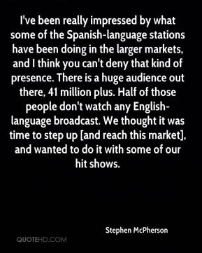 Stephen McPherson  - I've been really impressed by what some of the Spanish-language stations have been doing in the larger markets, and I think you can't deny that kind of presence. There is a huge audience out there, 41 million plus. Half of those people don't watch any English-language broadcast. We thought it was time to step up [and reach this market], and wanted to do it with some of our hit shows.