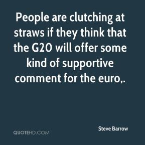Steve Barrow  - People are clutching at straws if they think that the G20 will offer some kind of supportive comment for the euro.