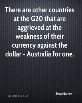 Steve Barrow  - There are other countries at the G20 that are aggrieved at the weakness of their currency against the dollar - Australia for one.