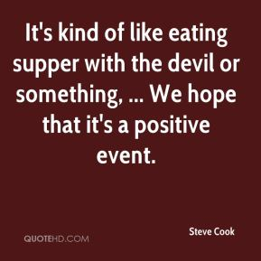 It's kind of like eating supper with the devil or something, ... We hope that it's a positive event.