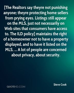 [The Realtors say theyre not punishing anyone; theyre protecting home sellers from prying eyes. Listings still appear on the MLS, just not necessarily on Web sites that consumers have access to. The ILD policy] maintains the right of a homeowner not to have a property displayed, and to have it listed on the MLS, ... A lot of people are concerned about privacy, about security.