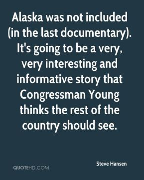 Alaska was not included (in the last documentary). It's going to be a very, very interesting and informative story that Congressman Young thinks the rest of the country should see.