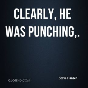 Steve Hansen  - Clearly, he was punching.