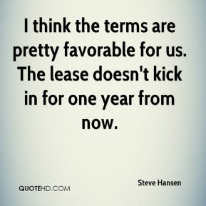 I think the terms are pretty favorable for us. The lease doesn't kick in for one year from now.