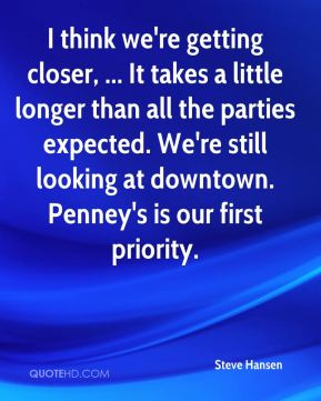 Steve Hansen  - I think we're getting closer, ... It takes a little longer than all the parties expected. We're still looking at downtown. Penney's is our first priority.