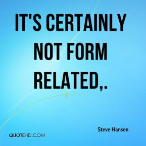 Steve Hansen  - It's certainly not form related.