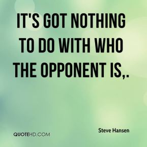 It's got nothing to do with who the opponent is.