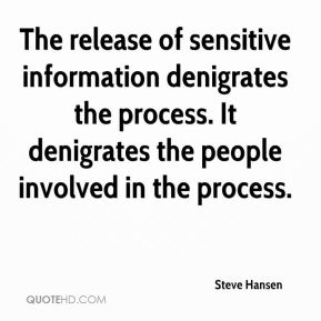 The release of sensitive information denigrates the process. It denigrates the people involved in the process.