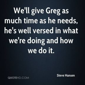 We'll give Greg as much time as he needs, he's well versed in what we're doing and how we do it.
