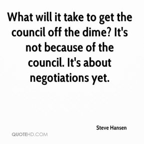 What will it take to get the council off the dime? It's not because of the council. It's about negotiations yet.
