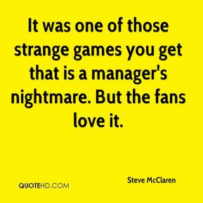 It was one of those strange games you get that is a manager's nightmare. But the fans love it.