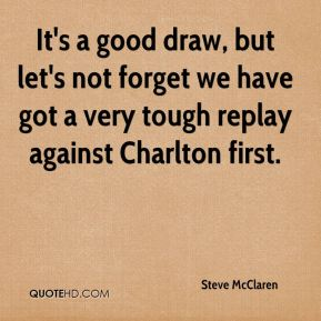 It's a good draw, but let's not forget we have got a very tough replay against Charlton first.