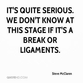 Steve McClaren  - It's quite serious. We don't know at this stage if it's a break or ligaments.