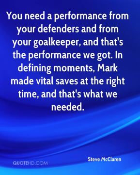 You need a performance from your defenders and from your goalkeeper, and that's the performance we got. In defining moments, Mark made vital saves at the right time, and that's what we needed.