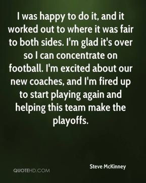 Steve McKinney  - I was happy to do it, and it worked out to where it was fair to both sides. I'm glad it's over so I can concentrate on football. I'm excited about our new coaches, and I'm fired up to start playing again and helping this team make the playoffs.