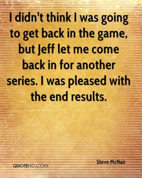 Steve McNair  - I didn't think I was going to get back in the game, but Jeff let me come back in for another series. I was pleased with the end results.