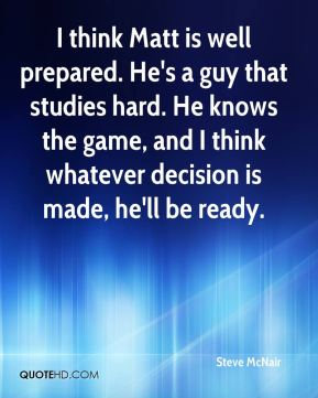 I think Matt is well prepared. He's a guy that studies hard. He knows the game, and I think whatever decision is made, he'll be ready.