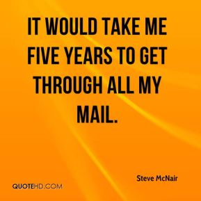 It would take me five years to get through all my mail.