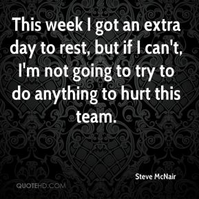 This week I got an extra day to rest, but if I can't, I'm not going to try to do anything to hurt this team.