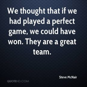 Steve McNair  - We thought that if we had played a perfect game, we could have won. They are a great team.