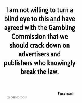 I am not willing to turn a blind eye to this and have agreed with the Gambling Commission that we should crack down on advertisers and publishers who knowingly break the law.