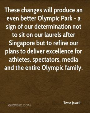 Tessa Jowell  - These changes will produce an even better Olympic Park - a sign of our determination not to sit on our laurels after Singapore but to refine our plans to deliver excellence for athletes, spectators, media and the entire Olympic family.