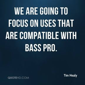 Tim Healy  - We are going to focus on uses that are compatible with Bass Pro.
