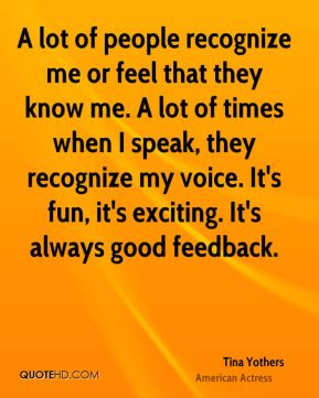 A lot of people recognize me or feel that they know me. A lot of times when I speak, they recognize my voice. It's fun, it's exciting. It's always good feedback.