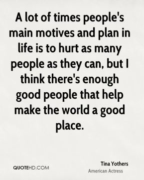 A lot of times people's main motives and plan in life is to hurt as many people as they can, but I think there's enough good people that help make the world a good place.