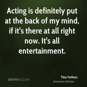 Acting is definitely put at the back of my mind, if it's there at all right now. It's all entertainment.