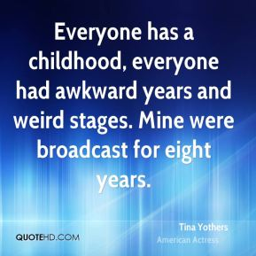 Tina Yothers - Everyone has a childhood, everyone had awkward years and weird stages. Mine were broadcast for eight years.