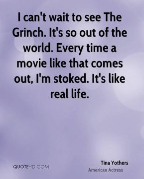 I can't wait to see The Grinch. It's so out of the world. Every time a movie like that comes out, I'm stoked. It's like real life.