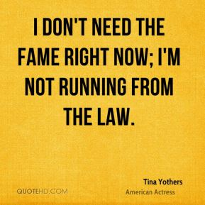 Tina Yothers - I don't need the fame right now; I'm not running from the law.
