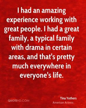 Tina Yothers - I had an amazing experience working with great people. I had a great family, a typical family with drama in certain areas, and that's pretty much everywhere in everyone's life.