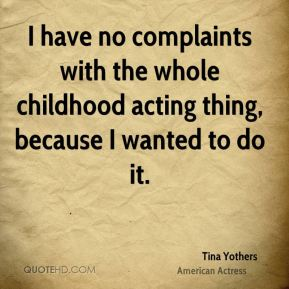 I have no complaints with the whole childhood acting thing, because I wanted to do it.