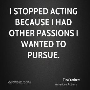 I stopped acting because I had other passions I wanted to pursue.