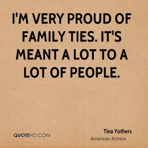 Tina Yothers - I'm very proud of Family Ties. It's meant a lot to a lot of people.