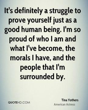 It's definitely a struggle to prove yourself just as a good human being. I'm so proud of who I am and what I've become, the morals I have, and the people that I'm surrounded by.